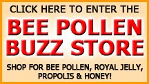 Enter the Bee Pollen Buzz store to view all of our premium bee pollen, royal jelly, raw honey and propolis products.  You'll also find the world famous So Ho Mish Miracle Cream.
